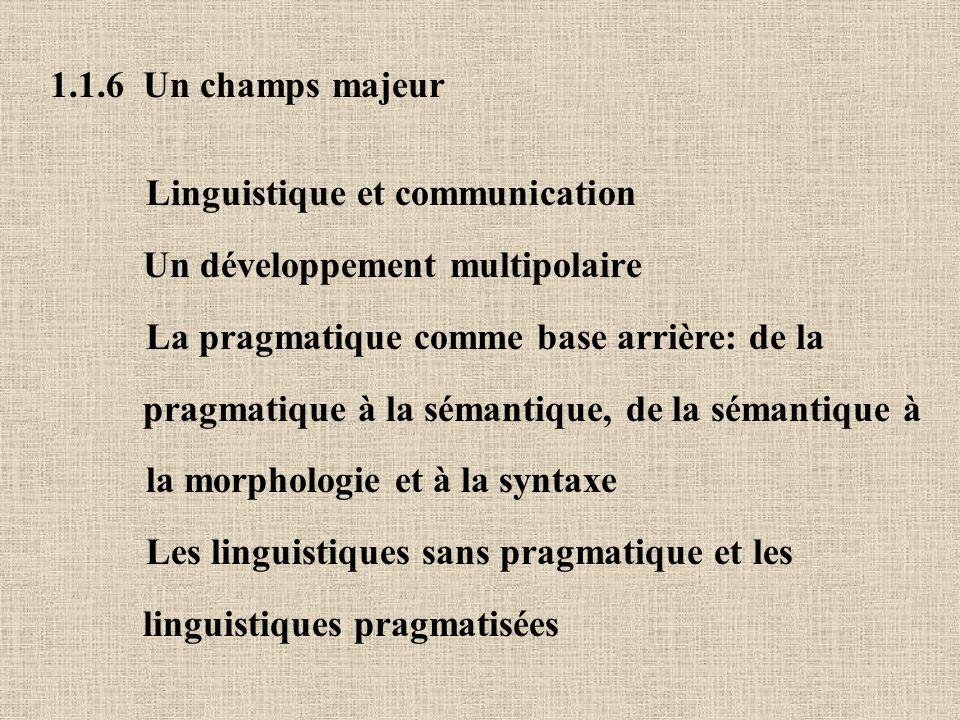 1.1.6 Un champs majeur Linguistique et communication Un développement multipolaire La pragmatique comme base arrière: de la pragmatique à la sémantique, de la sémantique à la morphologie et à la syntaxe Les linguistiques sans pragmatique et les linguistiques pragmatisées