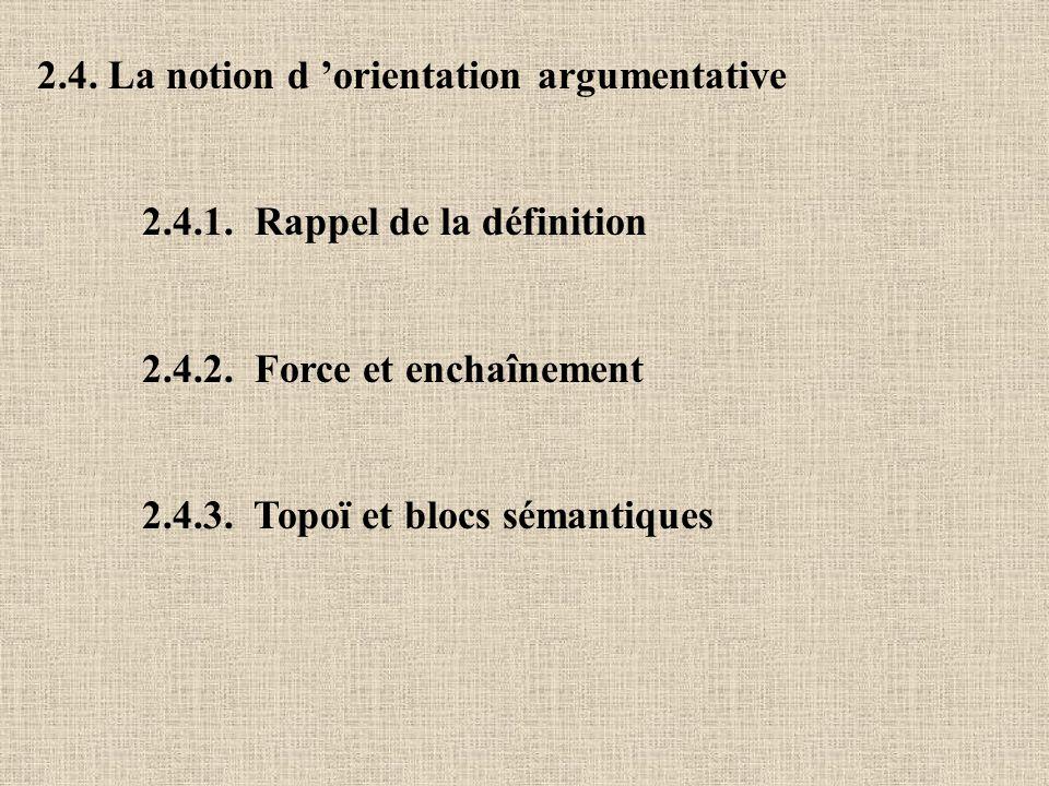 2.4. La notion d orientation argumentative 2.4.1. Rappel de la définition 2.4.2. Force et enchaînement 2.4.3. Topoï et blocs sémantiques