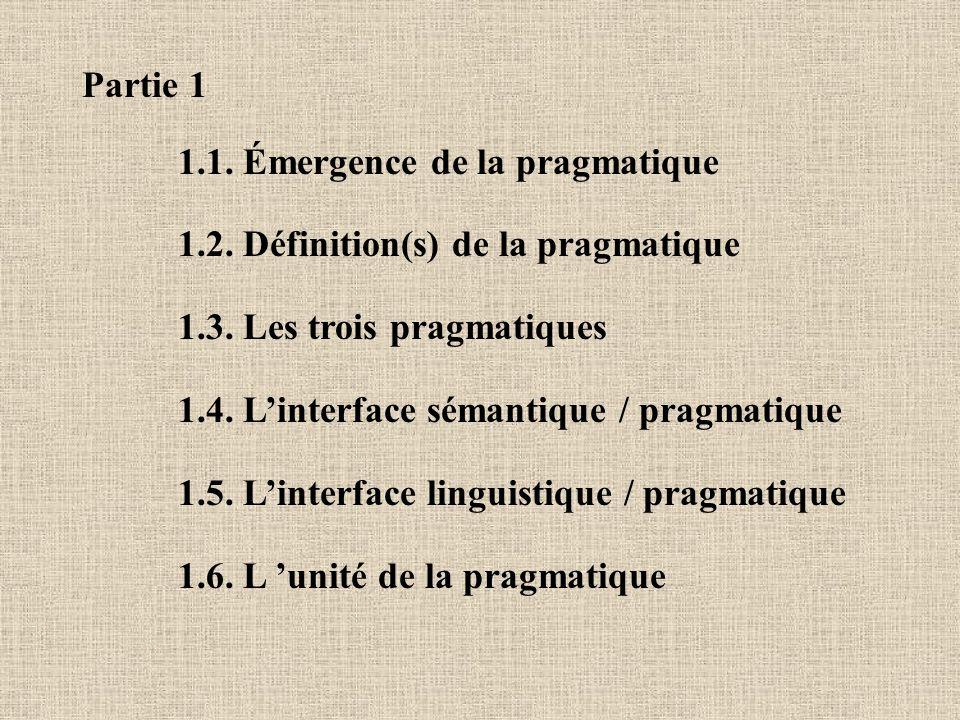 Partie 1 1.1. Émergence de la pragmatique 1.2. Définition(s) de la pragmatique 1.3. Les trois pragmatiques 1.4. Linterface sémantique / pragmatique 1.