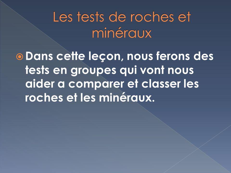 Dans cette leçon, nous ferons des tests en groupes qui vont nous aider a comparer et classer les roches et les minéraux.