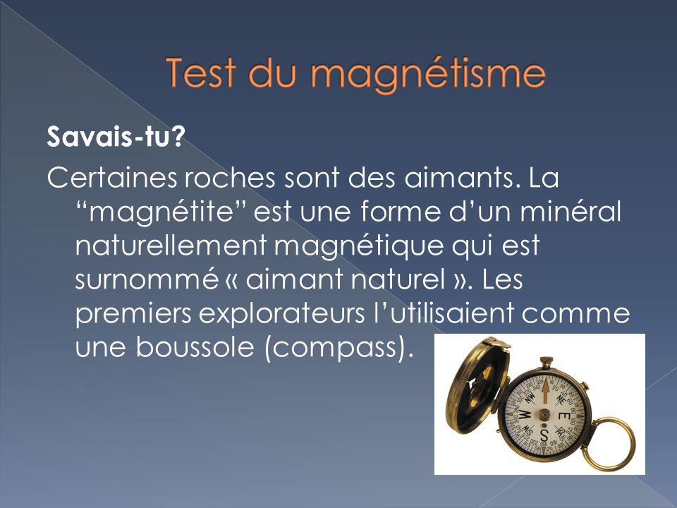 Savais-tu? Certaines roches sont des aimants. La magnétite est une forme dun minéral naturellement magnétique qui est surnommé « aimant naturel ». Les