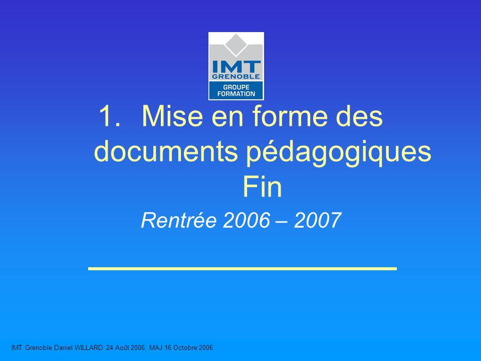IMT Grenoble Daniel WILLARD 24 Août 2006, MAJ 16 Octobre 2006 1.Mise en forme des documents pédagogiques Fin Rentrée 2006 – 2007