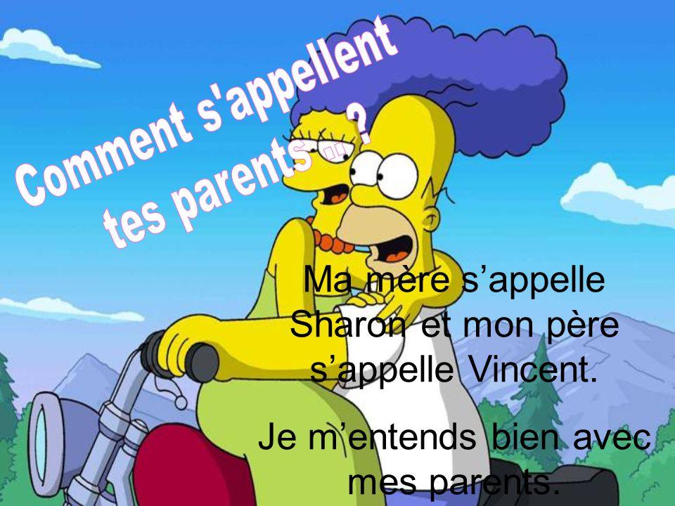 Ma mère sappelle Sharon et mon père sappelle Vincent. Je mentends bien avec mes parents.
