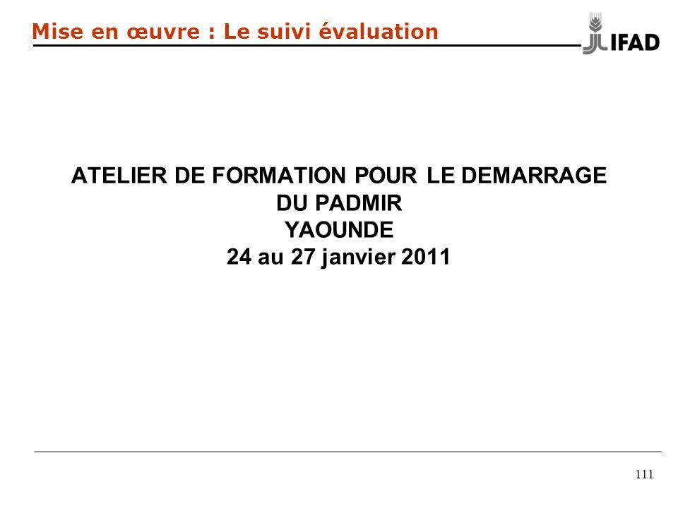 ATELIER DE FORMATION POUR LE DEMARRAGE DU PADMIR YAOUNDE 24 au 27 janvier 2011 111 Mise en œuvre : Le suivi évaluation