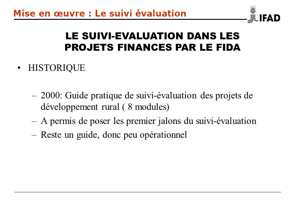 HISTORIQUE –2000: Guide pratique de suivi-évaluation des projets de développement rural ( 8 modules) –A permis de poser les premier jalons du suivi-évaluation –Reste un guide, donc peu opérationnel LE SUIVI-EVALUATION DANS LES PROJETS FINANCES PAR LE FIDA Mise en œuvre : Le suivi évaluation
