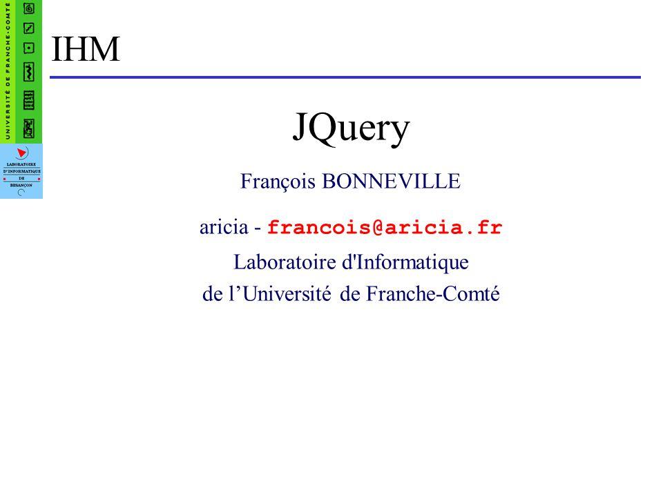 Intefaces Hommes-Machines - François Bonneville22 jQuery Plugins On peut étendre facilement jQuery en utilisant des « plugins » Les méthodes ajoutées sont au même niveau que les méthodes natives Ils conservent les mêmes sémantiques que les méthodes natives: retourner l objet jQuery, appliquer la méthode à tous les éléments représentés Des centaines plugins existent d ores et déjà, de qualité variable; certains mis en avant par l équipe de développement http://plugins.jquery.com/ des menus http://apycom.com/ http://www.wizzud.com/jqDock/ Galerie photo : VisualLightbox http://visuallightbox.com