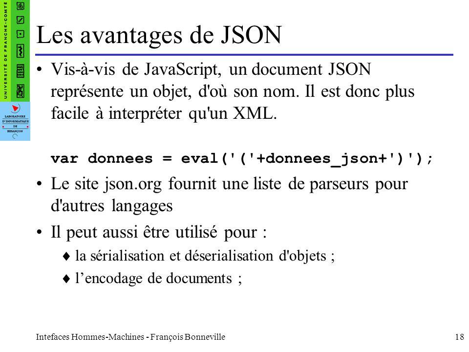 Intefaces Hommes-Machines - François Bonneville18 Les avantages de JSON Vis-à-vis de JavaScript, un document JSON représente un objet, d'où son nom. I