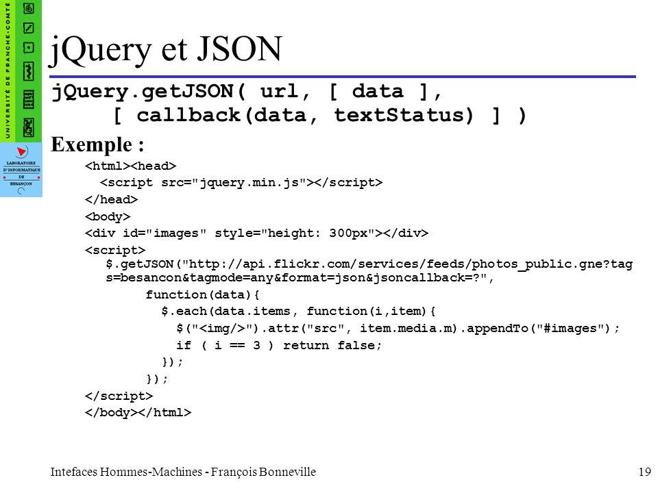 Intefaces Hommes-Machines - François Bonneville19 jQuery et JSON jQuery.getJSON( url, [ data ], [ callback(data, textStatus) ] ) Exemple : $.getJSON(