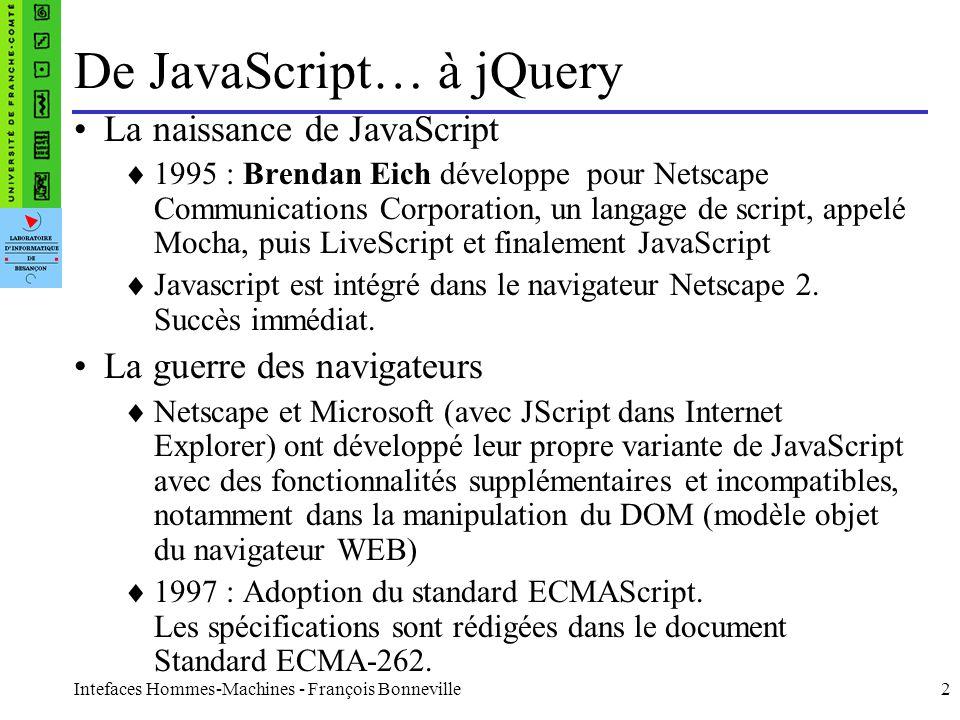 Intefaces Hommes-Machines - François Bonneville13 Ajax JQuery possède toute une panoplie de fonctions permettant de simplifier les requêtes Ajax La plus simple : $( #maDiv ).load( page.html ); Plus complexe : $.get( test.html , function(data) { faire quelque chose ); Générale : $.ajax({ url: document.xml , type: GET , dataType: xml , timeout: 1000, error: function(){alert( Erreur chargement ); }, success: function(xml){faire quelque chose} });