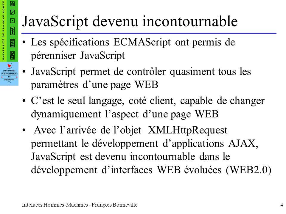 Intefaces Hommes-Machines - François Bonneville5 Les premiers « Frameworks » Comme il était devenu difficile de coder du javascript pour tous les navigateurs, sont apparus des « Frameworks » permettant une spécification unique, indépendante du navigateur PrototypeJS - www.prototypejs.org script.aculo.us Mootools - mootools.net DoJo Toolkit - www.dojotoolkit.org Yahoo UI - developer.yahoo.com/yui/ ExtJS - www.extjs.com UIZE - www.uize.com
