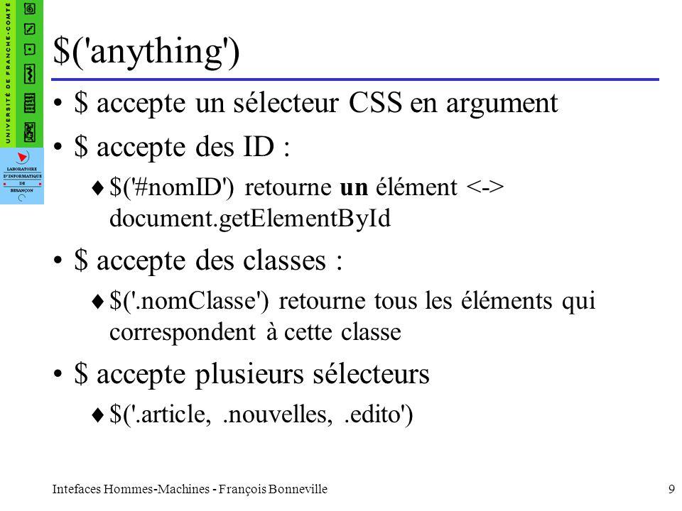 Intefaces Hommes-Machines - François Bonneville10 $(anything) $ accepte des sélecteurs spécifiques : $( :radio ), $( :header ), $( :first-child ) des sélecteurs en forme de filtres : $( :checked ), $( :odd ), $( :visible ) plus fort: $( :contains(du texte) ) des attributs $( a[href] ), $( a[href^=http:// ), $( img[src$=.png]