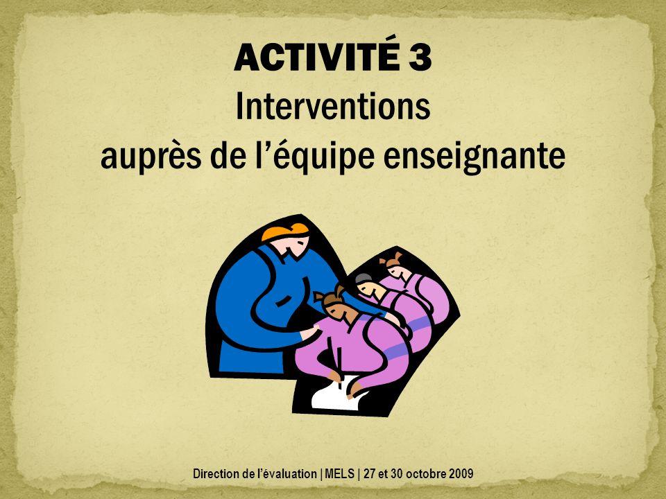 Direction de lévaluation | MELS | 27 et 30 octobre 2009 ACTIVITÉ 3 Interventions auprès de léquipe enseignante