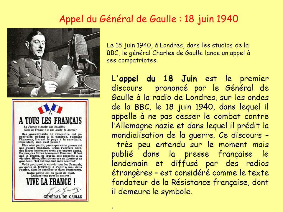 Appel du Général de Gaulle : 18 juin 1940 L'appel du 18 Juin est le premier discours prononcé par le Général de Gaulle à la radio de Londres, sur les