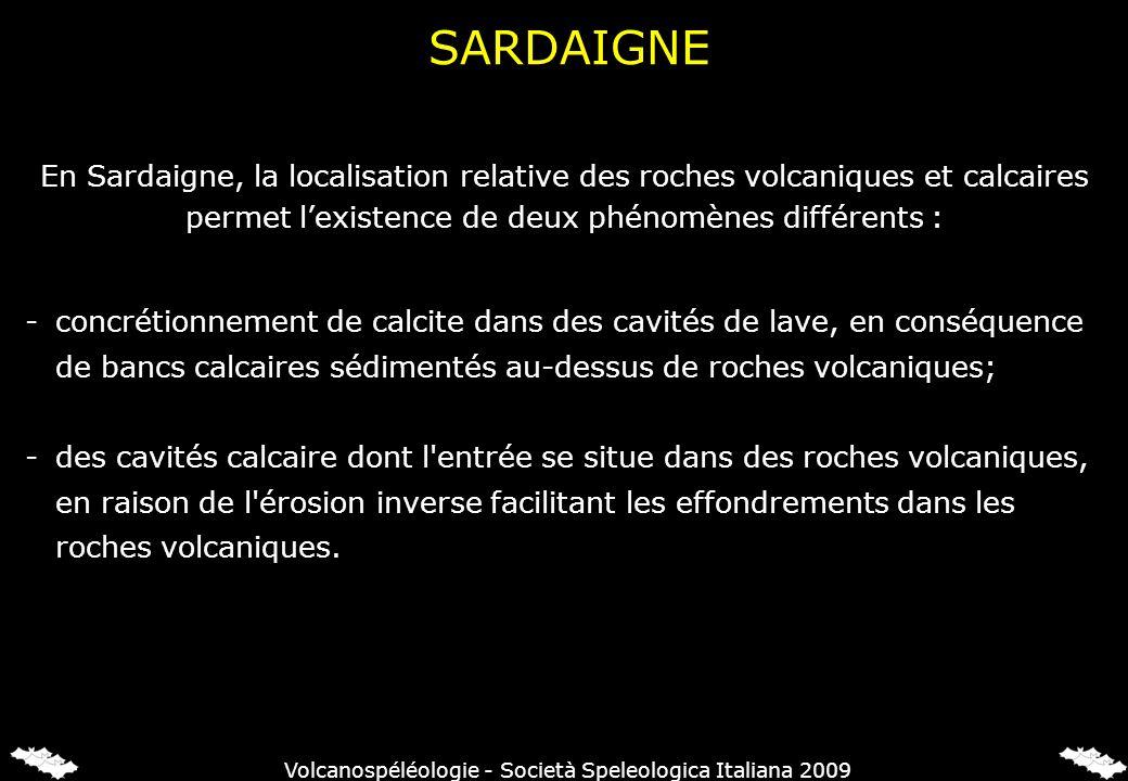 En Sardaigne, la localisation relative des roches volcaniques et calcaires permet lexistence de deux phénomènes différents : -concrétionnement de calcite dans des cavités de lave, en conséquence de bancs calcaires sédimentés au-dessus de roches volcaniques; -des cavités calcaire dont l entrée se situe dans des roches volcaniques, en raison de l érosion inverse facilitant les effondrements dans les roches volcaniques.