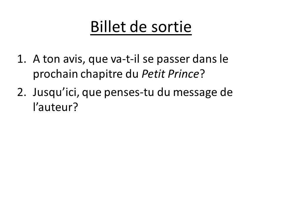 Billet de sortie 1.A ton avis, que va-t-il se passer dans le prochain chapitre du Petit Prince? 2.Jusquici, que penses-tu du message de lauteur?