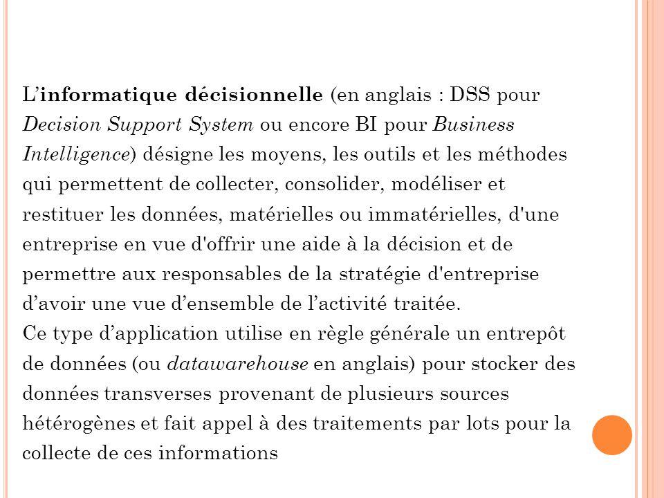 L informatique décisionnelle (en anglais : DSS pour Decision Support System ou encore BI pour Business Intelligence ) désigne les moyens, les outils e
