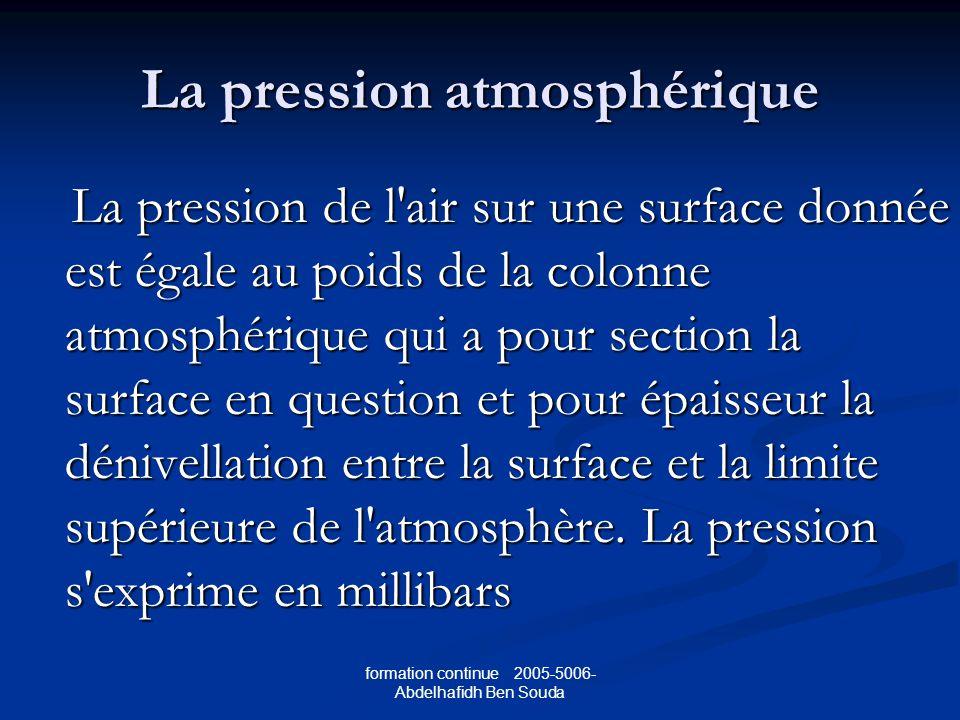 formation continue 2005-5006- Abdelhafidh Ben Souda La pression atmosphérique La pression de l air sur une surface donnée est égale au poids de la colonne atmosphérique qui a pour section la surface en question et pour épaisseur la dénivellation entre la surface et la limite supérieure de l atmosphère.
