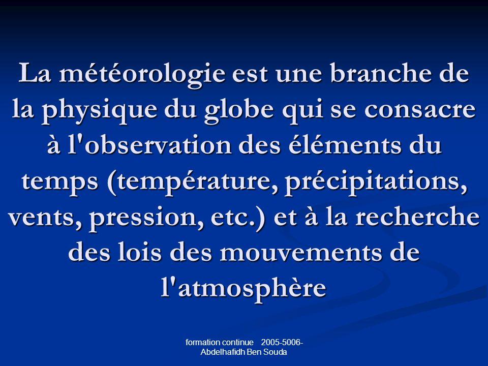 formation continue 2005-5006- Abdelhafidh Ben Souda La météorologie est une branche de la physique du globe qui se consacre à l observation des éléments du temps (température, précipitations, vents, pression, etc.) et à la recherche des lois des mouvements de l atmosphère
