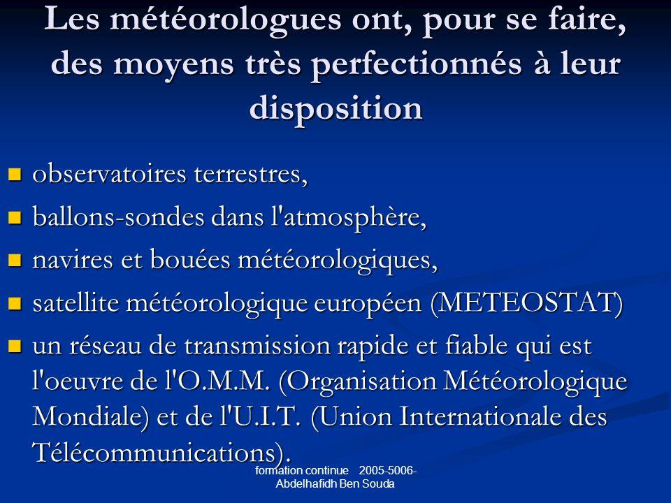 formation continue 2005-5006- Abdelhafidh Ben Souda Les météorologues ont, pour se faire, des moyens très perfectionnés à leur disposition observatoires terrestres, observatoires terrestres, ballons-sondes dans l atmosphère, ballons-sondes dans l atmosphère, navires et bouées météorologiques, navires et bouées météorologiques, satellite météorologique européen (METEOSTAT) satellite météorologique européen (METEOSTAT) un réseau de transmission rapide et fiable qui est l oeuvre de l O.M.M.