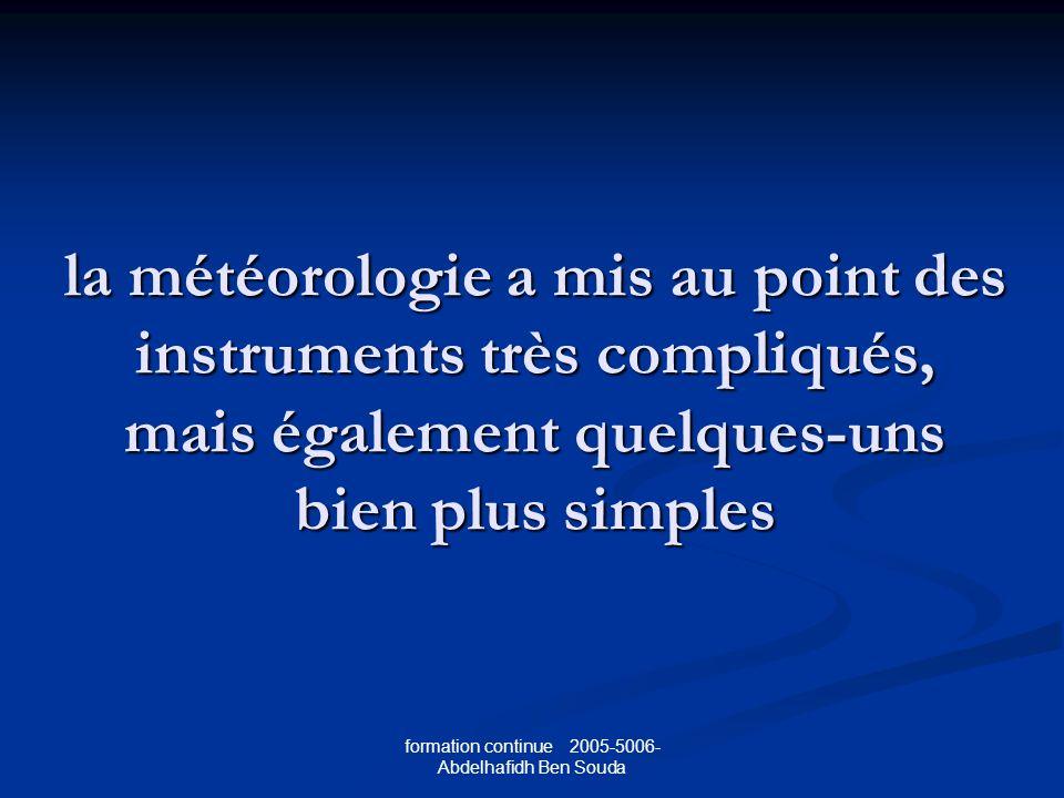 formation continue 2005-5006- Abdelhafidh Ben Souda la météorologie a mis au point des instruments très compliqués, mais également quelques-uns bien plus simples