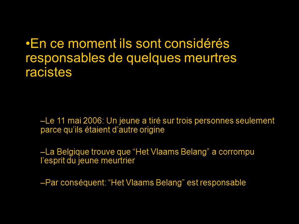En ce moment ils sont considérés responsables de quelques meurtres racistes –Le 11 mai 2006: Un jeune a tiré sur trois personnes seulement parce quils étaient dautre origine –La Belgique trouve que Het Vlaams Belang a corrompu lesprit du jeune meurtrier –Par conséquent: Het Vlaams Belang est responsable