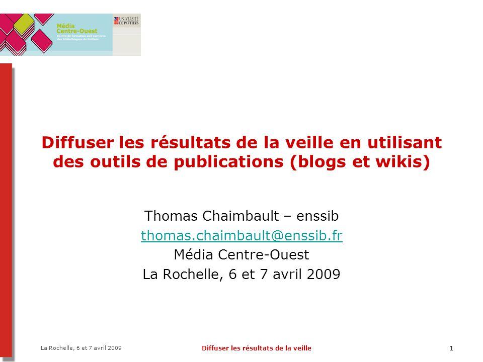 La Rochelle, 6 et 7 avril 2009 Diffuser les résultats de la veille1 Diffuser les résultats de la veille en utilisant des outils de publications (blogs et wikis) Thomas Chaimbault – enssib thomas.chaimbault@enssib.fr Média Centre-Ouest La Rochelle, 6 et 7 avril 2009
