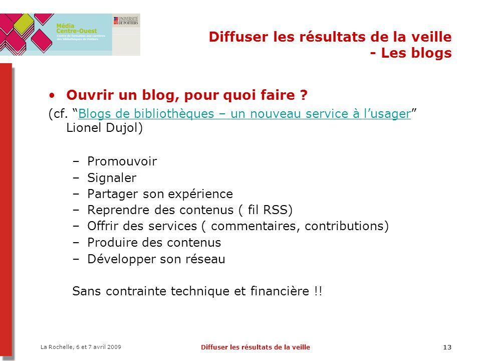 La Rochelle, 6 et 7 avril 2009 Diffuser les résultats de la veille13 Diffuser les résultats de la veille - Les blogs Ouvrir un blog, pour quoi faire ?
