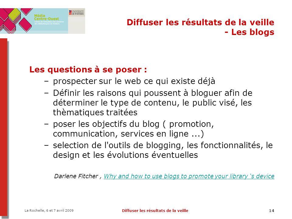 La Rochelle, 6 et 7 avril 2009 Diffuser les résultats de la veille14 Diffuser les résultats de la veille - Les blogs Les questions à se poser : –prosp
