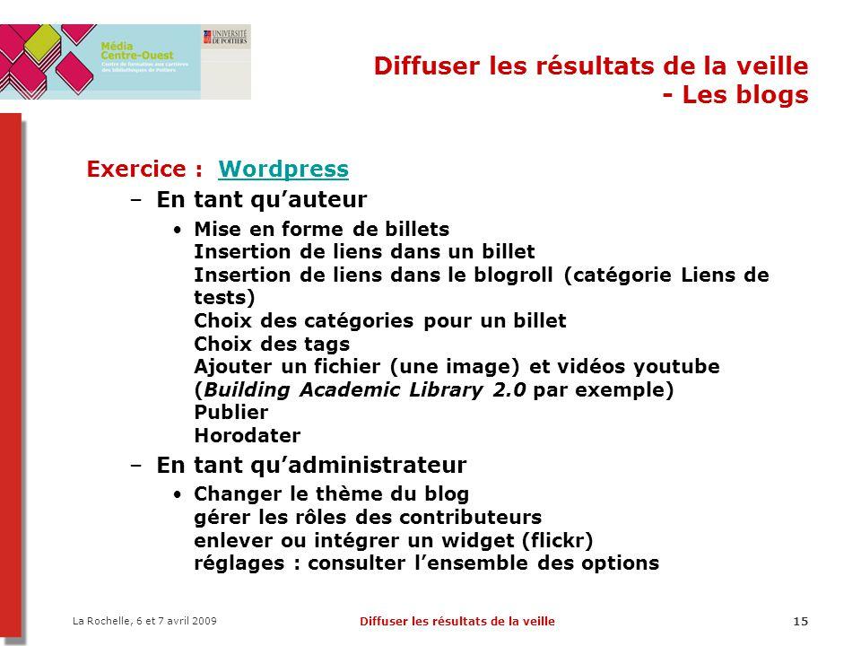 La Rochelle, 6 et 7 avril 2009 Diffuser les résultats de la veille15 Diffuser les résultats de la veille - Les blogs Exercice : WordpressWordpress –En