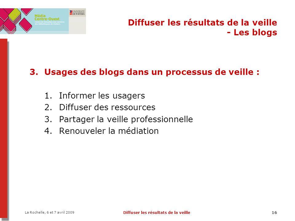 La Rochelle, 6 et 7 avril 2009 Diffuser les résultats de la veille16 Diffuser les résultats de la veille - Les blogs 3.Usages des blogs dans un proces