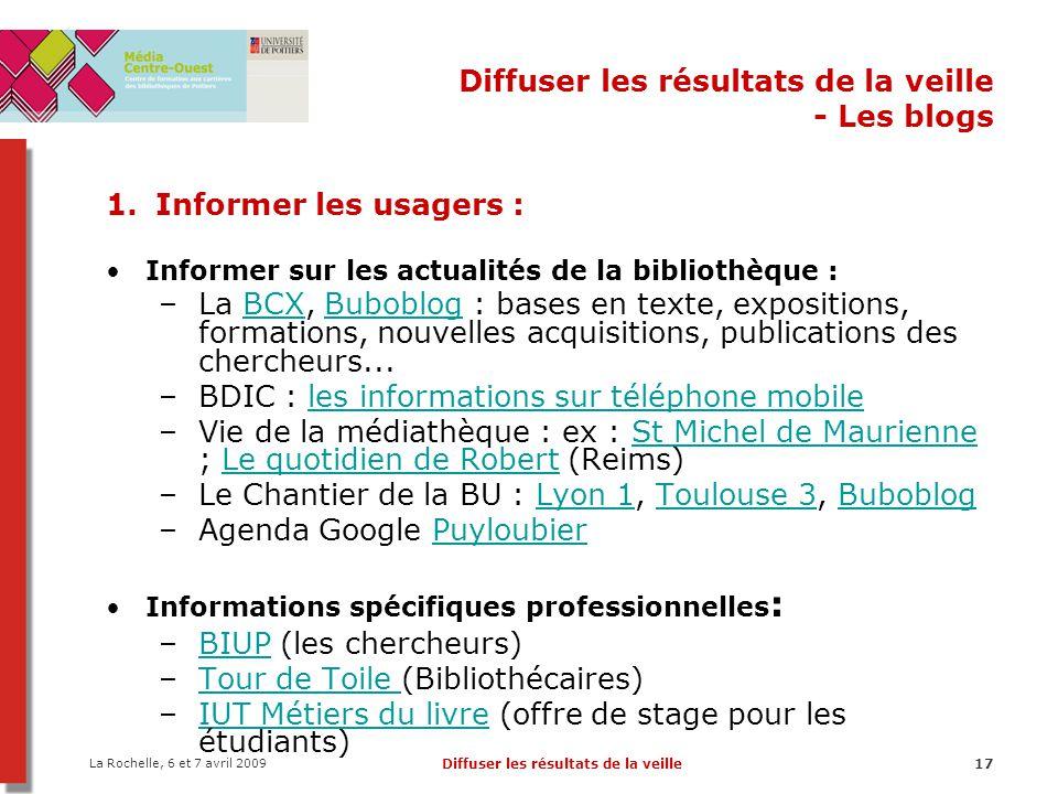 La Rochelle, 6 et 7 avril 2009 Diffuser les résultats de la veille17 Diffuser les résultats de la veille - Les blogs 1. Informer les usagers : Informe