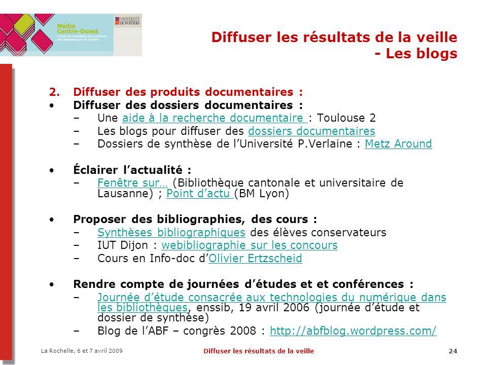 La Rochelle, 6 et 7 avril 2009 Diffuser les résultats de la veille24 Diffuser les résultats de la veille - Les blogs 2.Diffuser des produits documenta