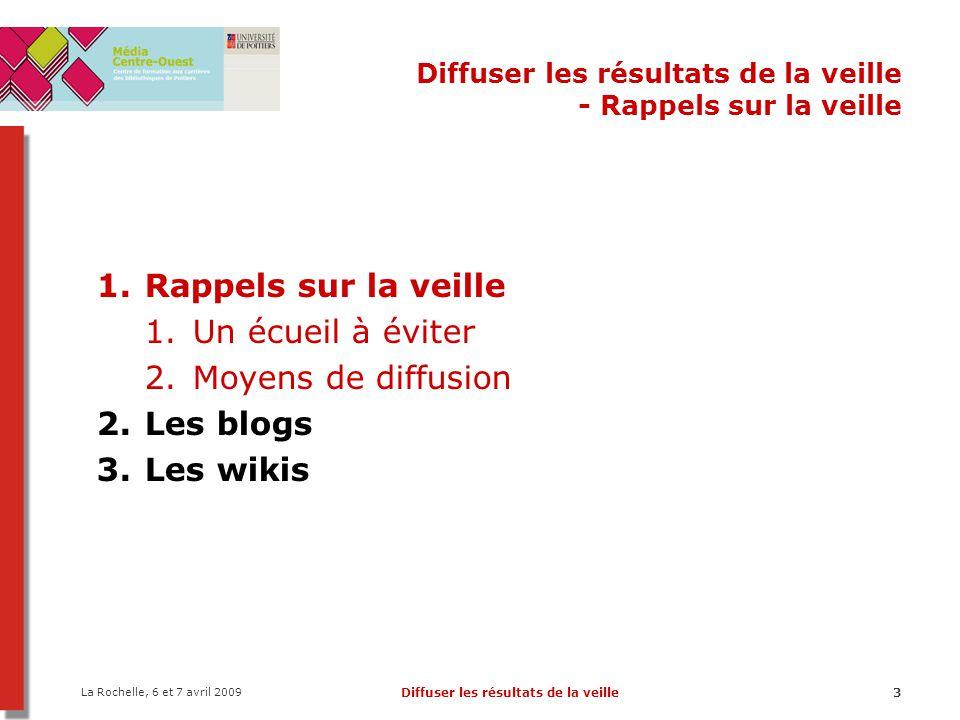 La Rochelle, 6 et 7 avril 2009 Diffuser les résultats de la veille3 Diffuser les résultats de la veille - Rappels sur la veille 1.Rappels sur la veille 1.Un écueil à éviter 2.Moyens de diffusion 2.Les blogs 3.Les wikis