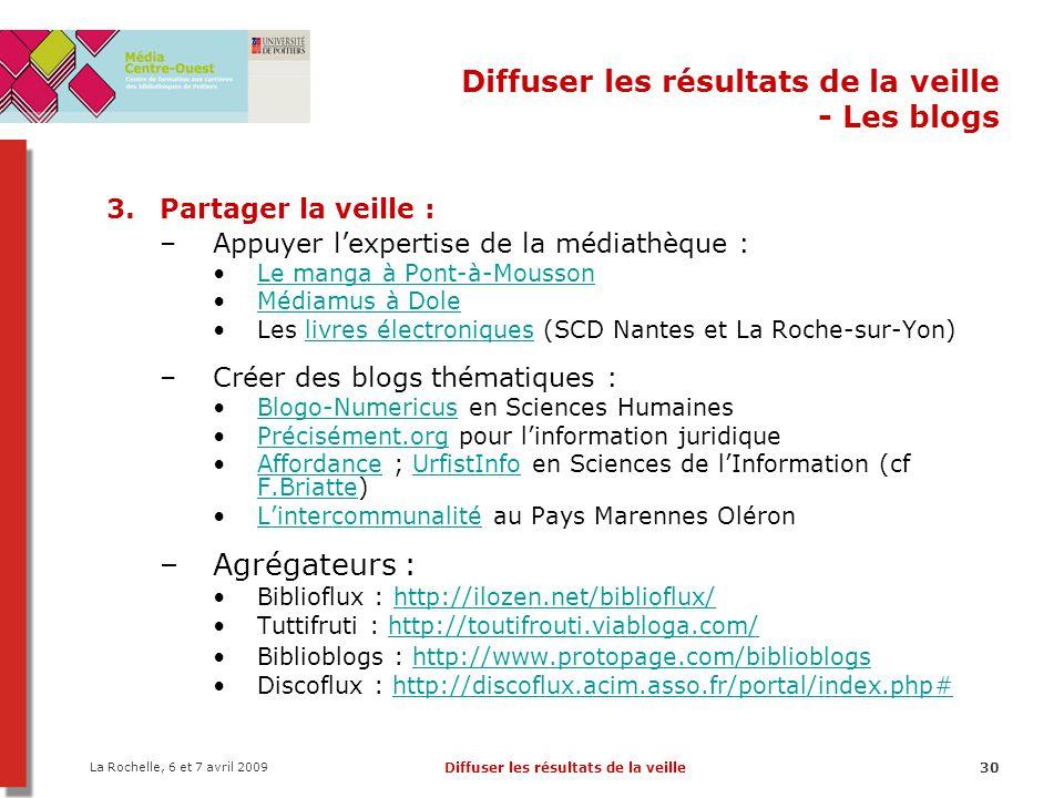 La Rochelle, 6 et 7 avril 2009 Diffuser les résultats de la veille30 Diffuser les résultats de la veille - Les blogs 3.Partager la veille : –Appuyer l