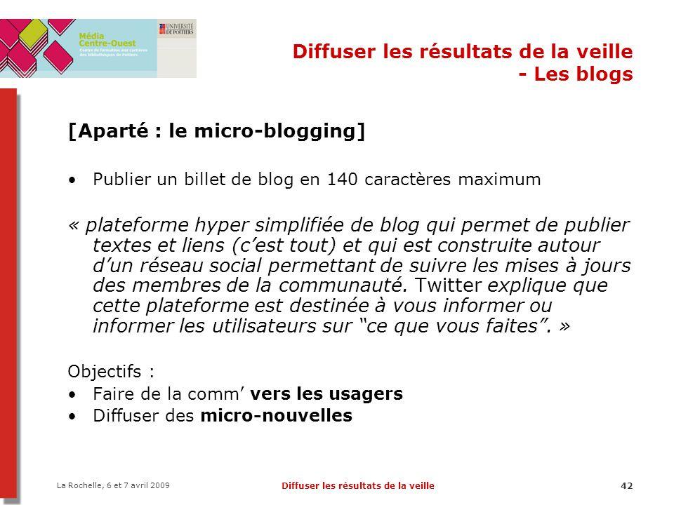 La Rochelle, 6 et 7 avril 2009 Diffuser les résultats de la veille42 Diffuser les résultats de la veille - Les blogs [Aparté : le micro-blogging] Publ