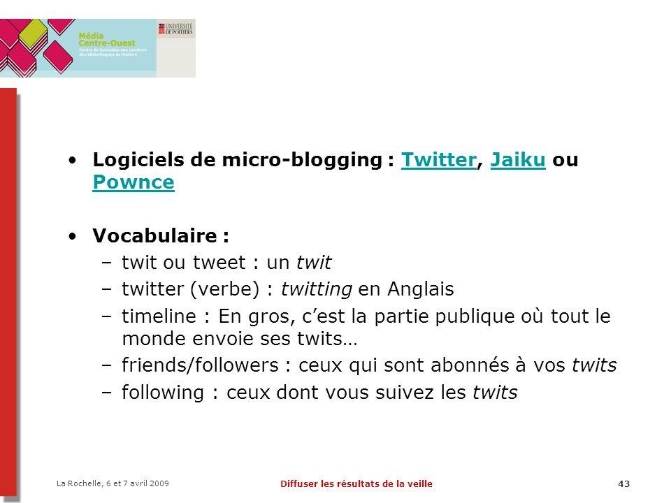 La Rochelle, 6 et 7 avril 2009 Diffuser les résultats de la veille43 Logiciels de micro-blogging : Twitter, Jaiku ou PownceTwitterJaiku Pownce Vocabul