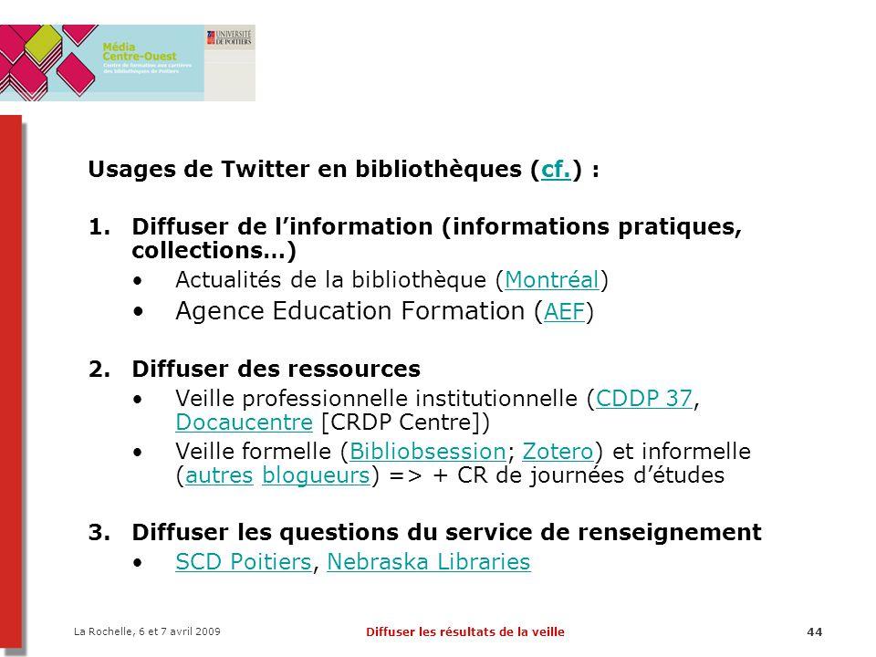 La Rochelle, 6 et 7 avril 2009 Diffuser les résultats de la veille44 Usages de Twitter en bibliothèques (cf.) :cf. 1.Diffuser de linformation (informa