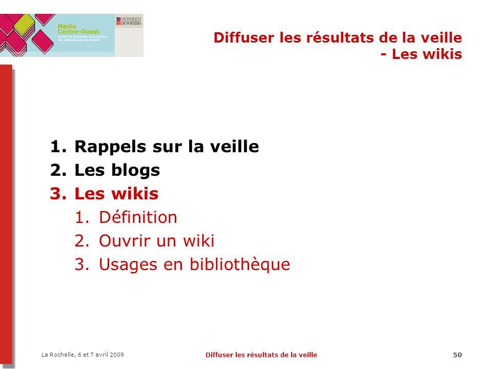 La Rochelle, 6 et 7 avril 2009 Diffuser les résultats de la veille50 Diffuser les résultats de la veille - Les wikis 1.Rappels sur la veille 2.Les blogs 3.Les wikis 1.Définition 2.Ouvrir un wiki 3.Usages en bibliothèque