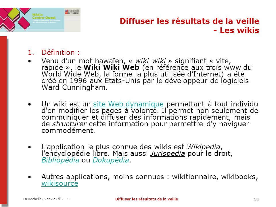 La Rochelle, 6 et 7 avril 2009 Diffuser les résultats de la veille51 Diffuser les résultats de la veille - Les wikis 1.Définition : Venu dun mot hawaïen, « wiki-wiki » signifiant « vite, rapide », le Wiki Wiki Web (en référence aux trois www du World Wide Web, la forme la plus utilisée dInternet) a été créé en 1996 aux Etats-Unis par le développeur de logiciels Ward Cunningham.