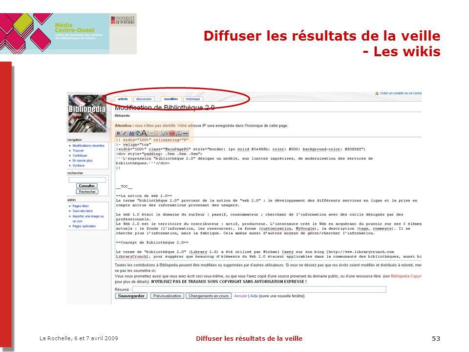La Rochelle, 6 et 7 avril 2009 Diffuser les résultats de la veille53 Diffuser les résultats de la veille - Les wikis