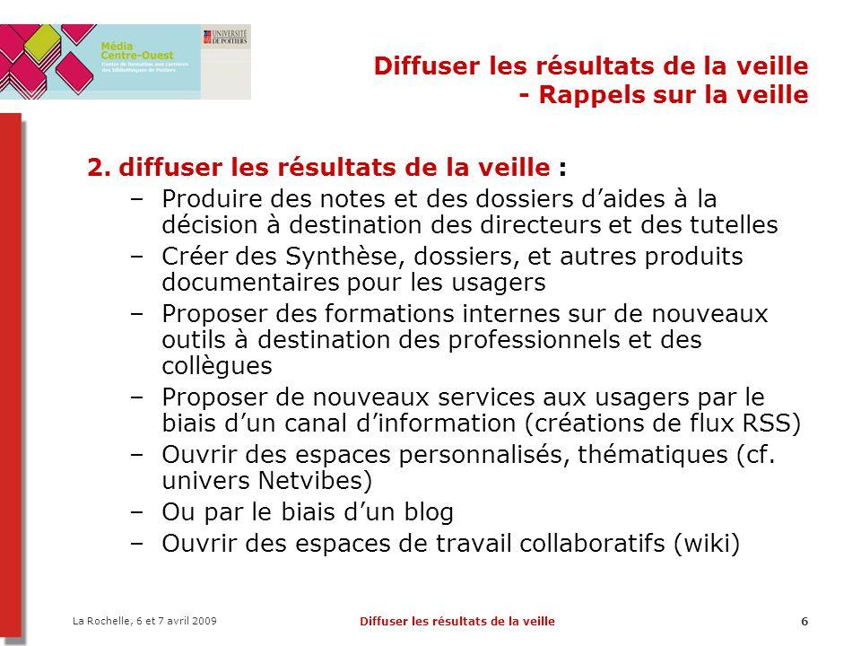 La Rochelle, 6 et 7 avril 2009 Diffuser les résultats de la veille7 Diffuser les résultats de la veille - Les blogs 1.Rappels sur la veille 2.Les blogs 1.Définition 2.Créer un blog 3.Utiliser les blogs pour la veille 3.Les wikis