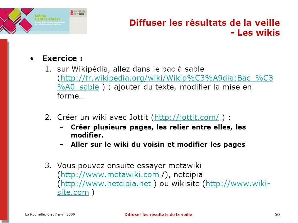La Rochelle, 6 et 7 avril 2009 Diffuser les résultats de la veille60 Diffuser les résultats de la veille - Les wikis Exercice : 1.sur Wikipédia, allez