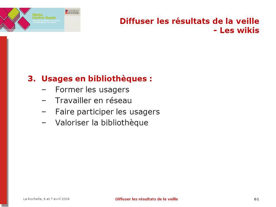 La Rochelle, 6 et 7 avril 2009 Diffuser les résultats de la veille61 Diffuser les résultats de la veille - Les wikis 3.Usages en bibliothèques : –Former les usagers –Travailler en réseau –Faire participer les usagers –Valoriser la bibliothèque
