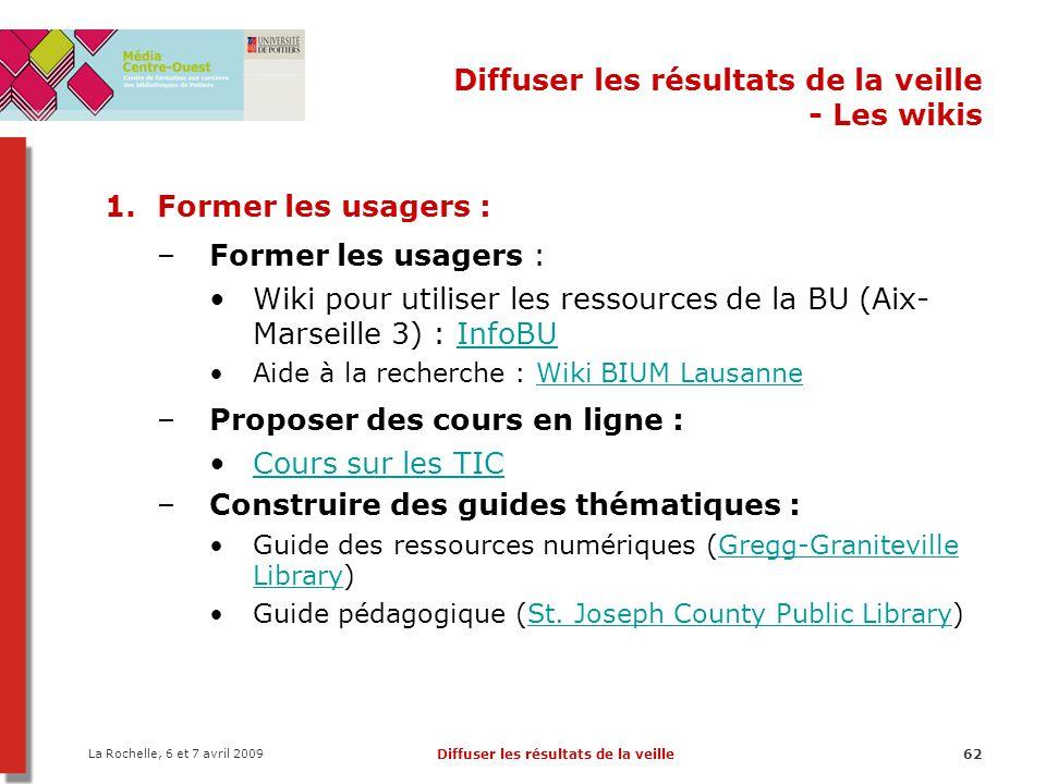 La Rochelle, 6 et 7 avril 2009 Diffuser les résultats de la veille62 Diffuser les résultats de la veille - Les wikis 1.Former les usagers : –Former le