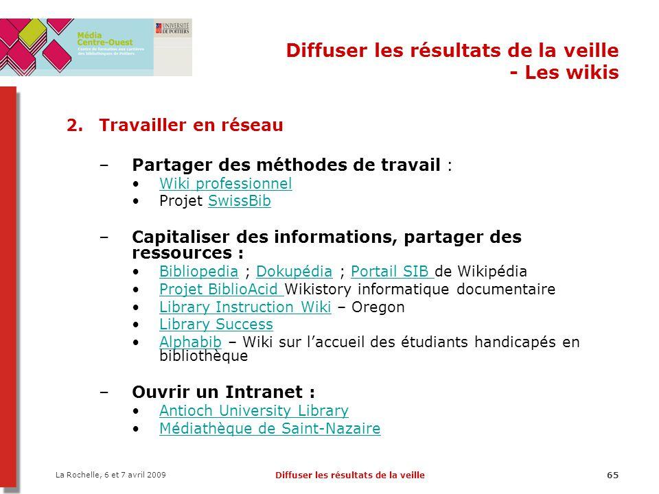 La Rochelle, 6 et 7 avril 2009 Diffuser les résultats de la veille65 Diffuser les résultats de la veille - Les wikis 2.Travailler en réseau –Partager