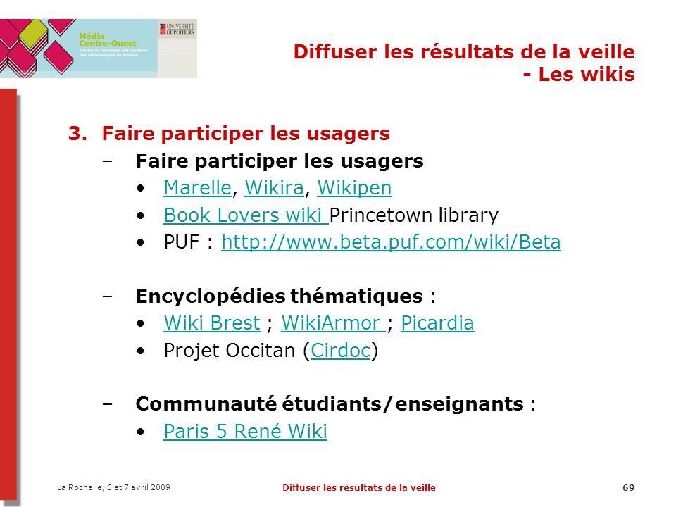 La Rochelle, 6 et 7 avril 2009 Diffuser les résultats de la veille69 Diffuser les résultats de la veille - Les wikis 3.Faire participer les usagers –F