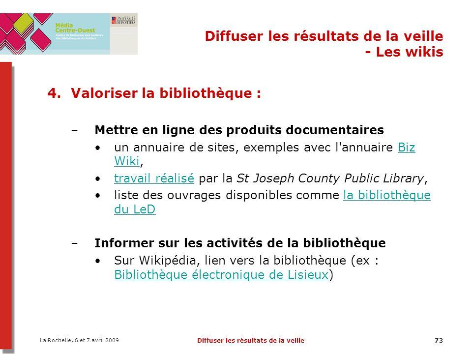 La Rochelle, 6 et 7 avril 2009 Diffuser les résultats de la veille73 Diffuser les résultats de la veille - Les wikis 4.Valoriser la bibliothèque : –Me