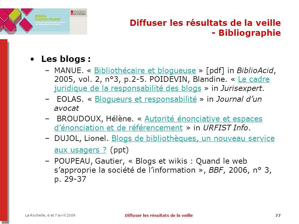 La Rochelle, 6 et 7 avril 2009 Diffuser les résultats de la veille77 Diffuser les résultats de la veille - Bibliographie Les blogs : –MANUE. « Bibliot