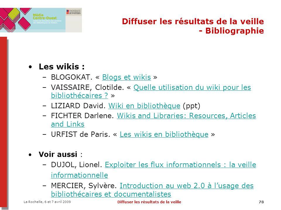 La Rochelle, 6 et 7 avril 2009 Diffuser les résultats de la veille78 Diffuser les résultats de la veille - Bibliographie Les wikis : –BLOGOKAT.
