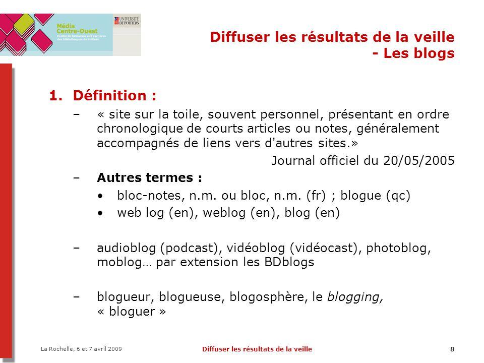 La Rochelle, 6 et 7 avril 2009 Diffuser les résultats de la veille9 Diffuser les résultats de la veille - Les blogs Caractéristiques : –Antéchronologique –Autopublication –Archives –Simplicité (éditeur WYSIWYG) –Interactivité (commentaires, rétroliens, RSS, blogroll) –Classification des billets en catégorie et par mots- clefs Outil de publication : « La publication de ces notes est généralement facilitée par l emploi d un logiciel spécialisé qui met en forme le texte et les illustrations, construit des archives, offre des moyens de recherche et accueille les commentaires d autres internautes » JO du 20/05/2005